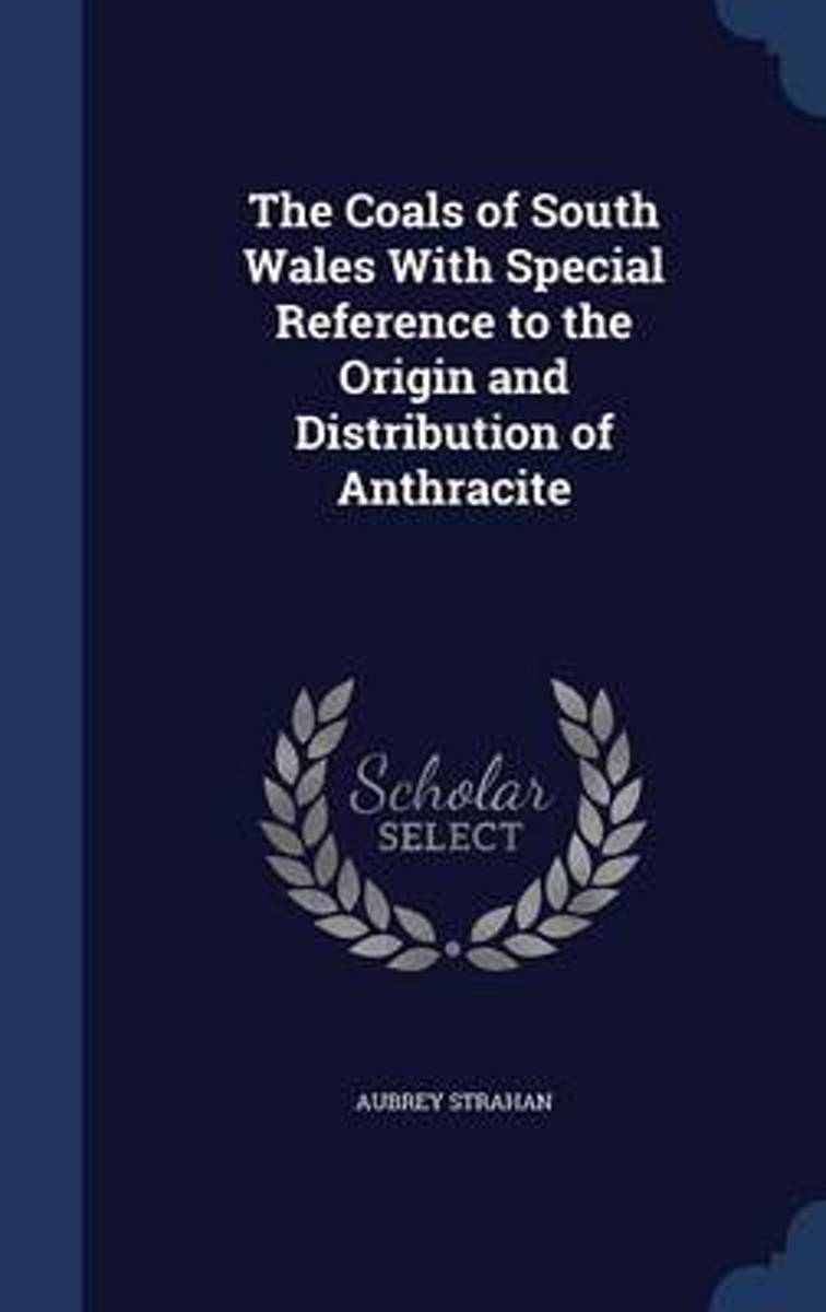 The Coals of South Wales with Special Reference to the Origin and Distribution of Anthracite