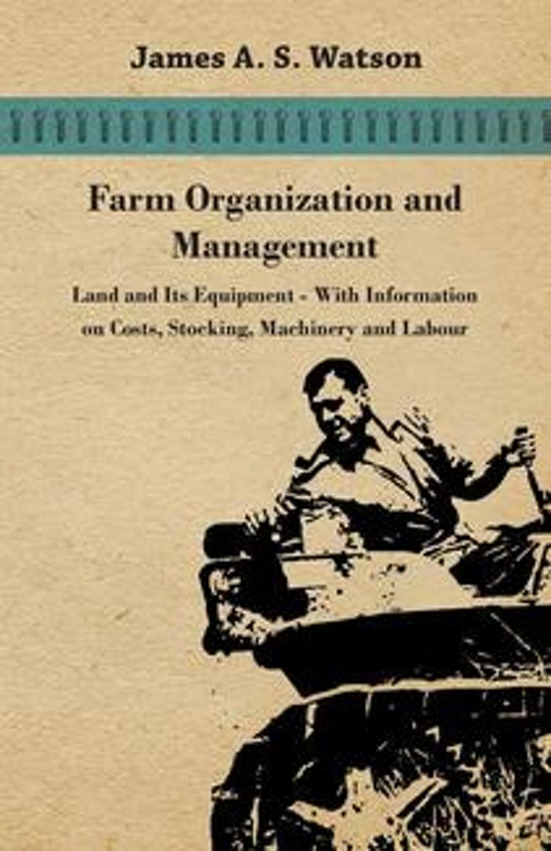 Farm Organization and Management - Land and Its Equipment - With Information on Costs, Stocking, Machinery and Labour