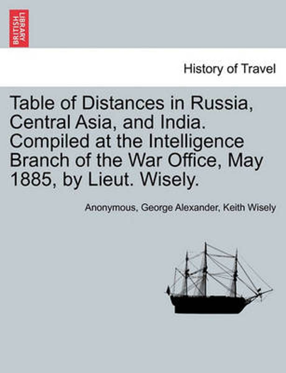 Table of Distances in Russia, Central Asia, and India. Compiled at the Intelligence Branch of the War Office, May 1885, by Lieut. Wisely.