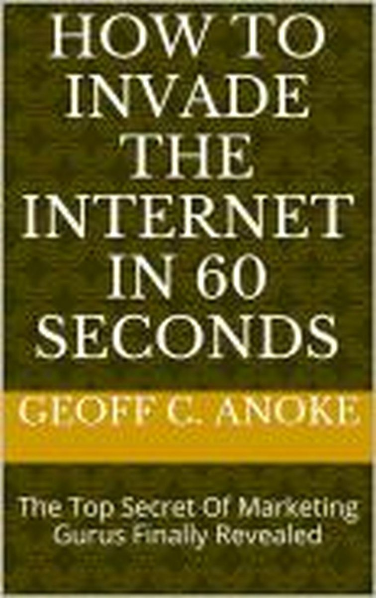 How To Invade The Internet In 60 Seconds: The Top Secret Of Marketing Gurus Finally Revealed