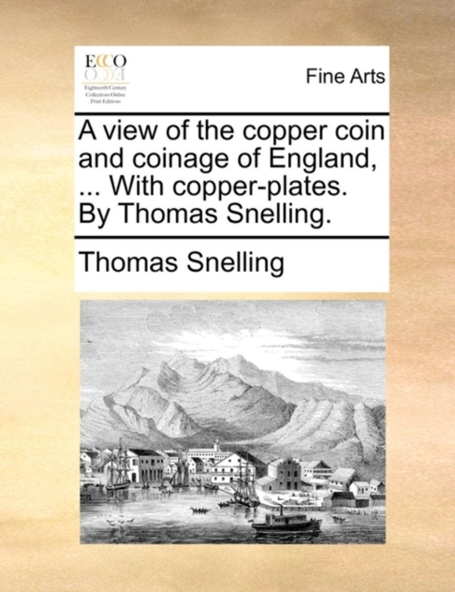 A View of the Copper Coin and Coinage of England, ... with Copper-Plates. by Thomas Snelling