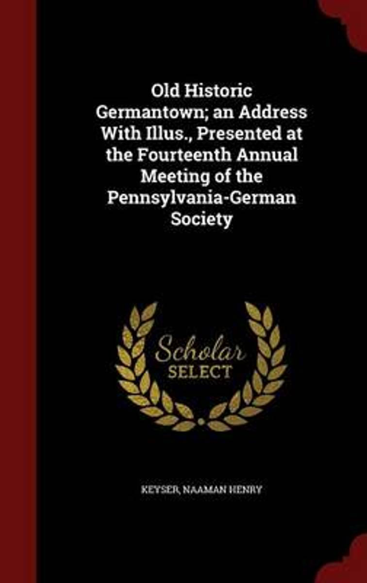 Old Historic Germantown; An Address with Illus., Presented at the Fourteenth Annual Meeting of the Pennsylvania-German Society