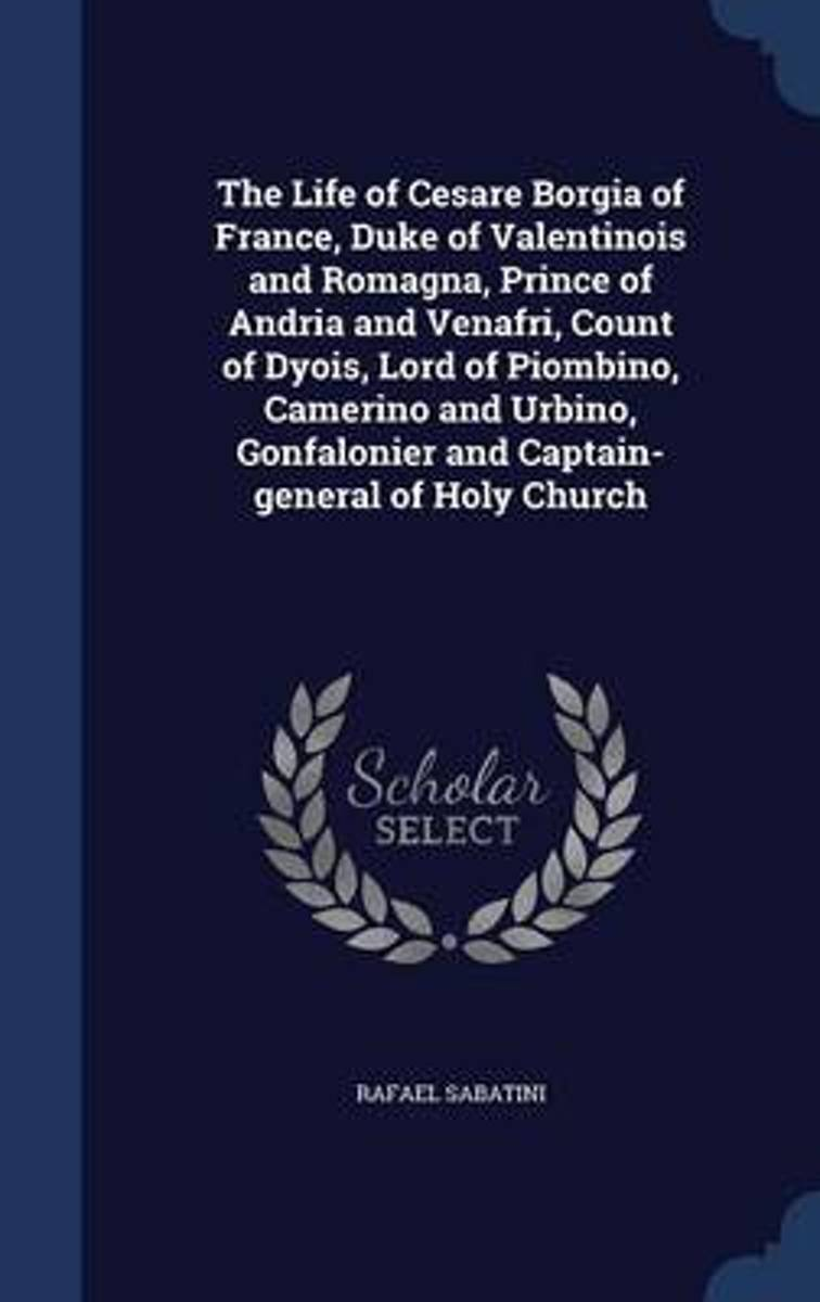 The Life of Cesare Borgia of France, Duke of Valentinois and Romagna, Prince of Andria and Venafri, Count of Dyois, Lord of Piombino, Camerino and Urbino, Gonfalonier and Captain-General of H