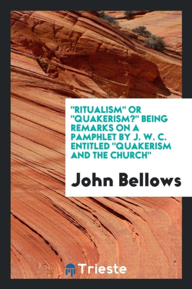 Ritualism or Quakerism? Being Remarks on a Pamphlet by J. W. C. Entitled Quakerism and the Church