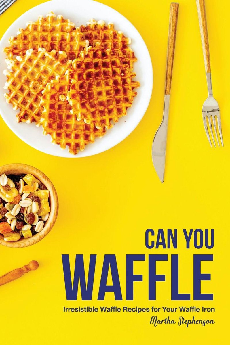 Can You Waffle: Irresistible Waffle Recipes for Your Waffle Iron