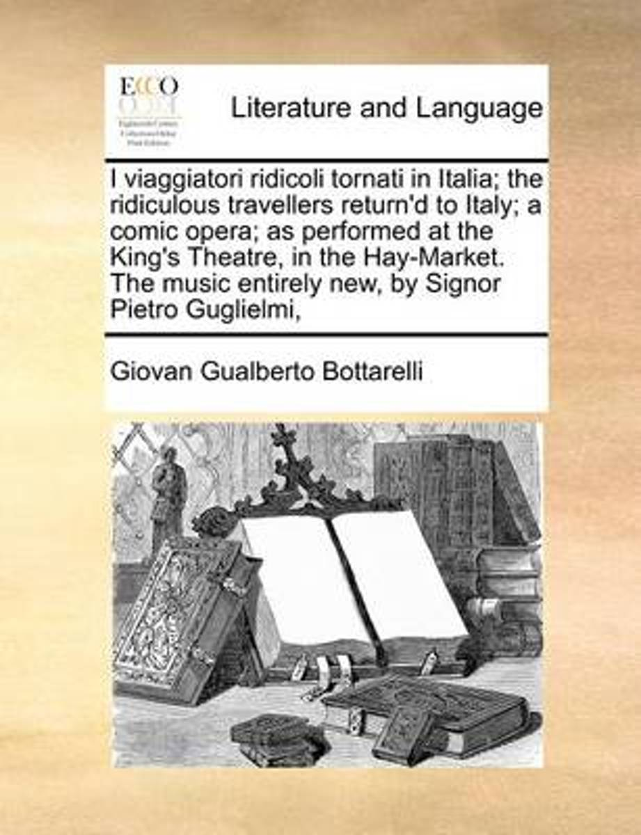 I Viaggiatori Ridicoli Tornati in Italia; The Ridiculous Travellers Return'd to Italy; A Comic Opera; As Performed at the King's Theatre, in the Hay-Market. the Music Entirely New, by Signor