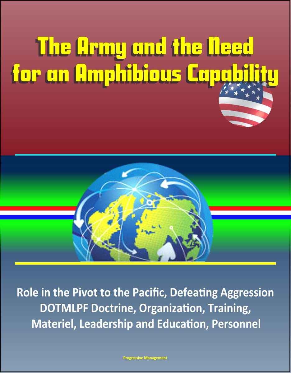 The Army and the Need for an Amphibious Capability: Role in the Pivot to the Pacific, Defeating Aggression, DOTMLPF Doctrine, Organization, Training, Materiel, Leadership and Education, Perso