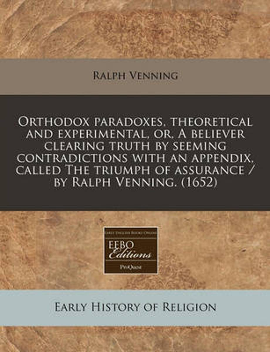 Orthodox Paradoxes, Theoretical and Experimental, Or, a Believer Clearing Truth by Seeming Contradictions with an Appendix, Called the Triumph of Assurance / By Ralph Venning. (1652)