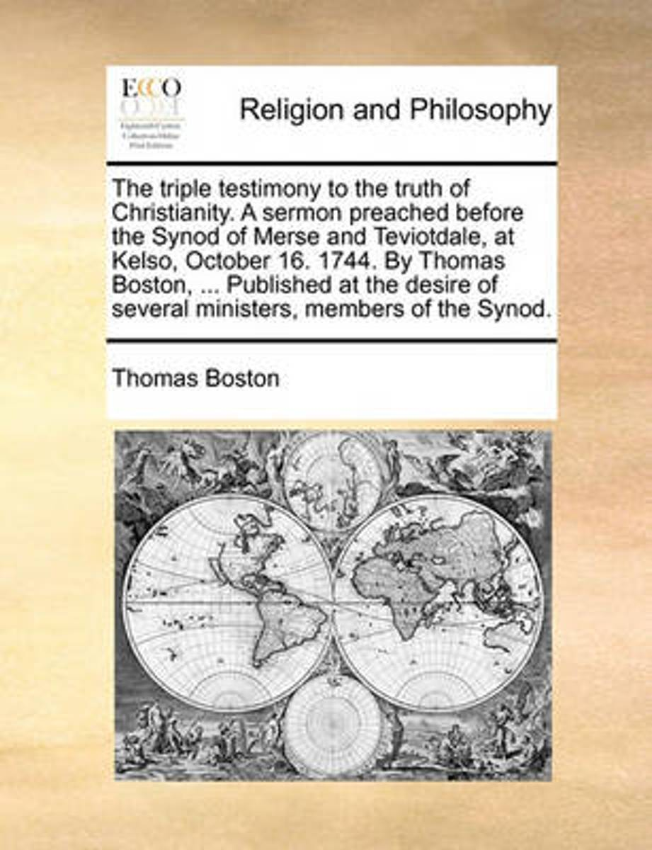The Triple Testimony to the Truth of Christianity. a Sermon Preached Before the Synod of Merse and Teviotdale, at Kelso, October 16. 1744. by Thomas Boston, ... Published at the Desire of Sev