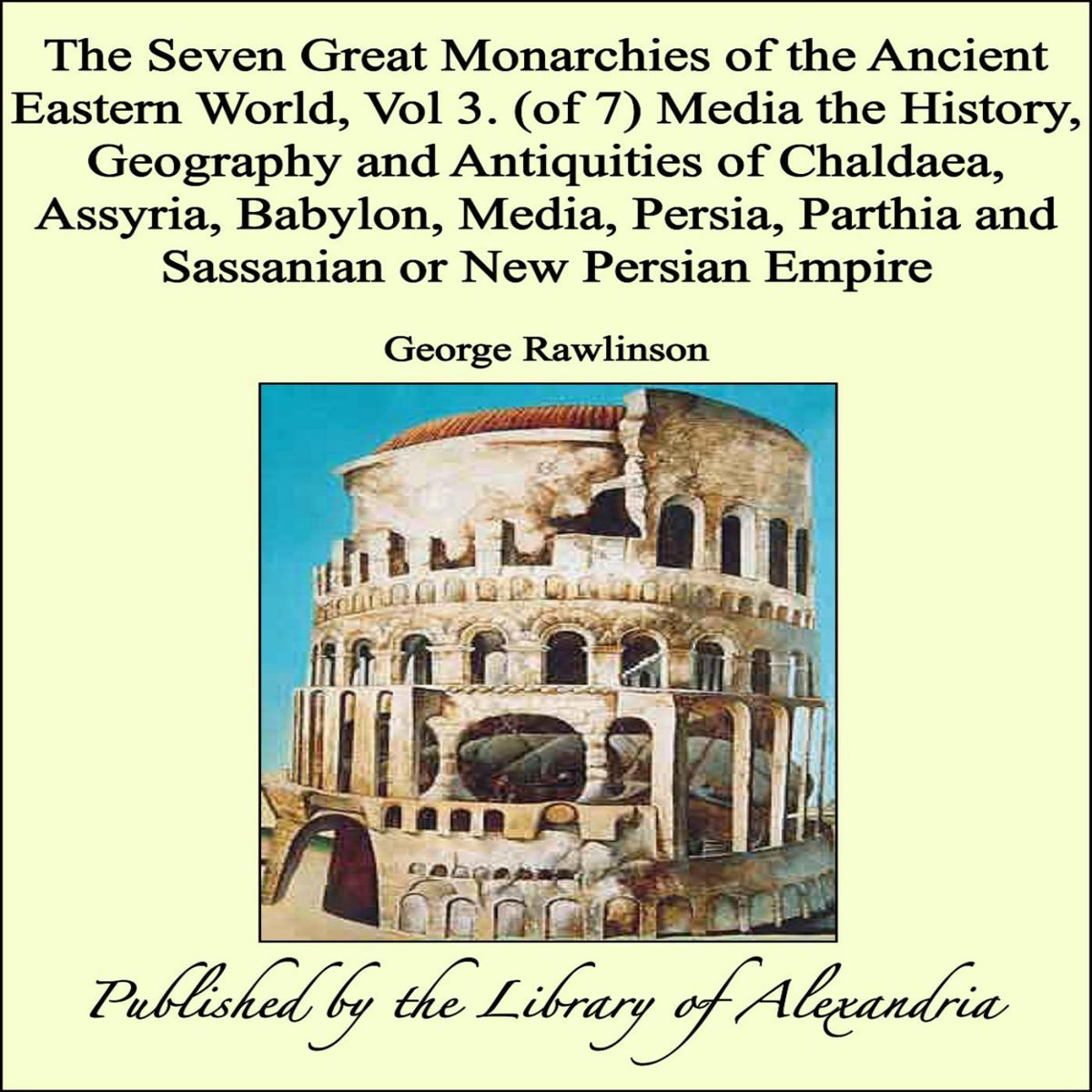 The Seven Great Monarchies of The Ancient Eastern World, Vol 3. (of 7): Media The History, Geography and Antiquities of Chaldaea, Assyria, Babylon, Media, Persia, Parthia and Sassanian or New