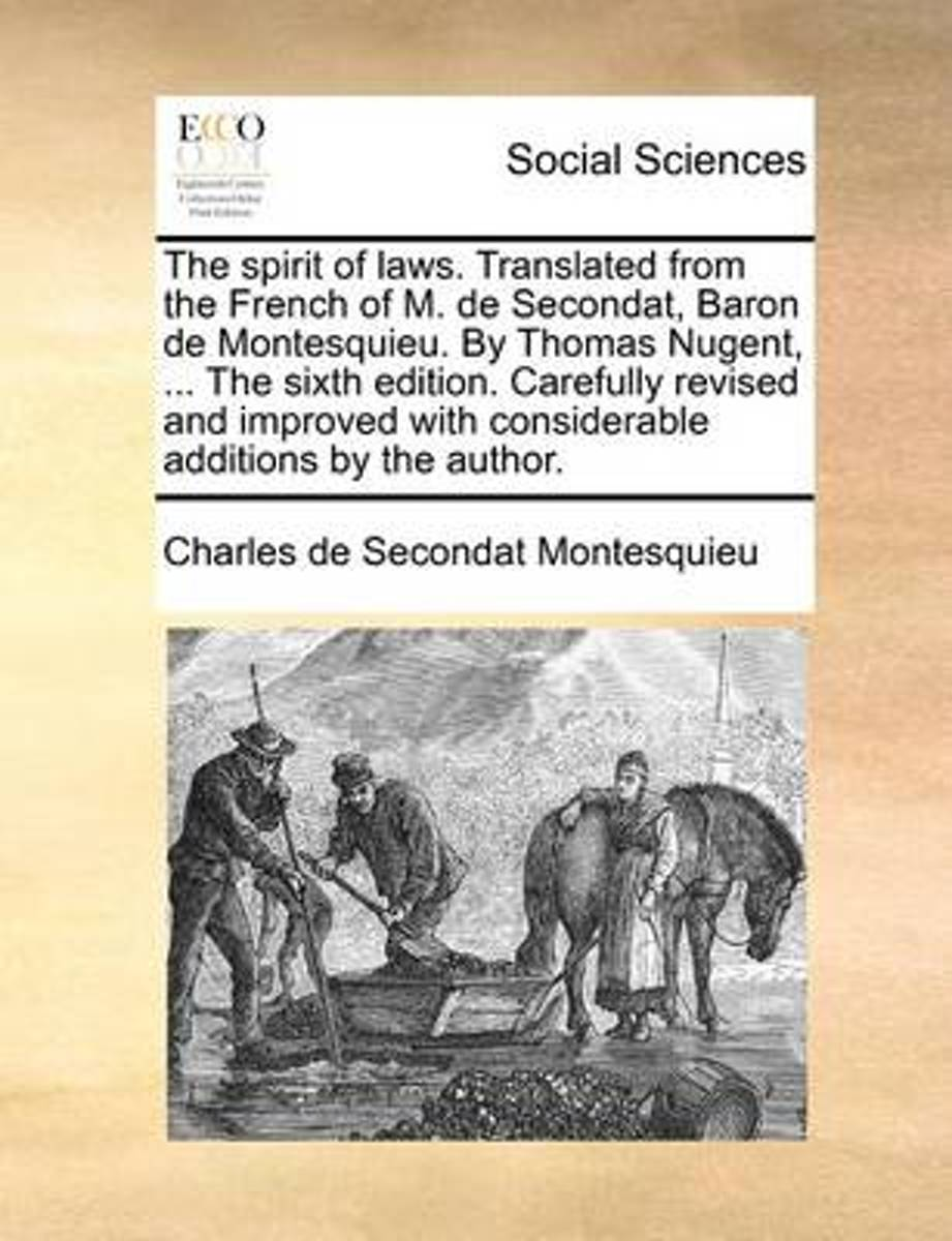 The Spirit of Laws. Translated from the French of M. de Secondat, Baron de Montesquieu. by Thomas Nugent, ... the Sixth Edition. Carefully Revised and Improved with Considerable Additions by