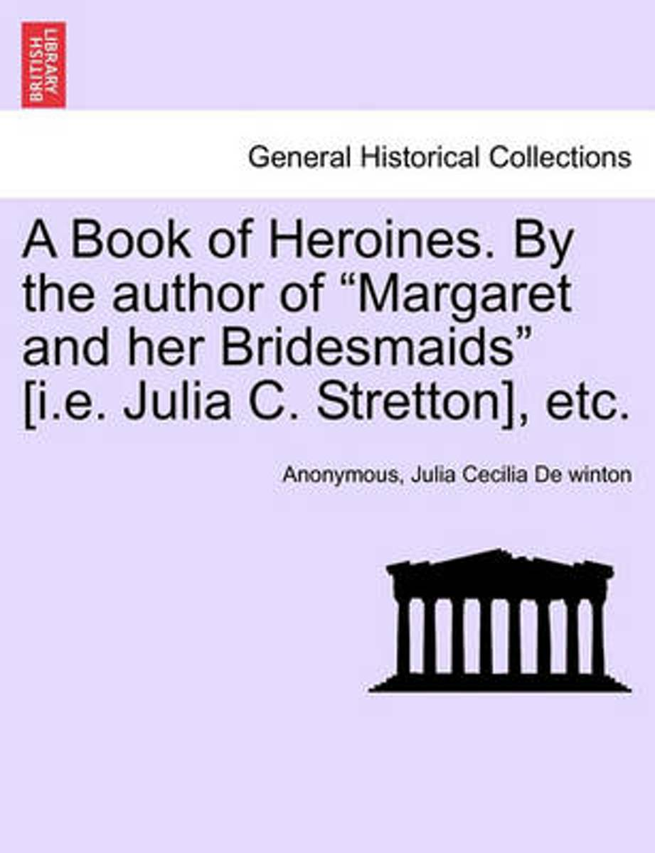 A Book of Heroines. by the Author of Margaret and Her Bridesmaids [I.E. Julia C. Stretton], Etc.