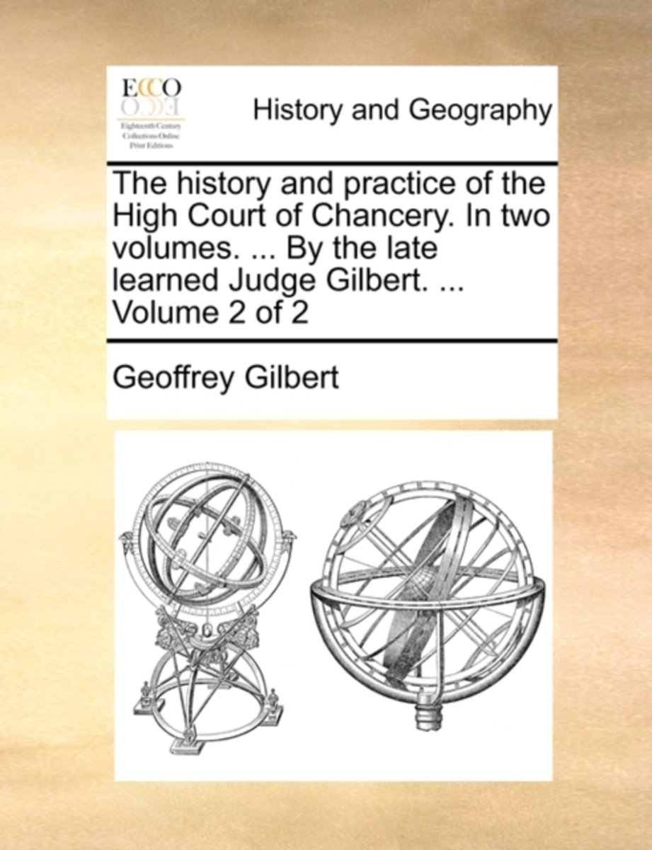 The History and Practice of the High Court of Chancery. in Two Volumes. ... by the Late Learned Judge Gilbert. ... Volume 2 of 2