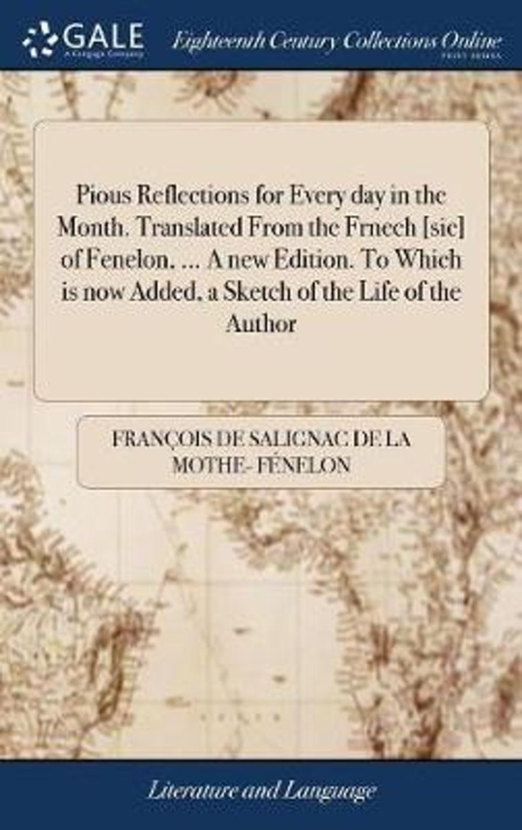 Pious Reflections for Every Day in the Month. Translated from the Frnech [sic] of Fenelon, ... a New Edition. to Which Is Now Added, a Sketch of the Life of the Author