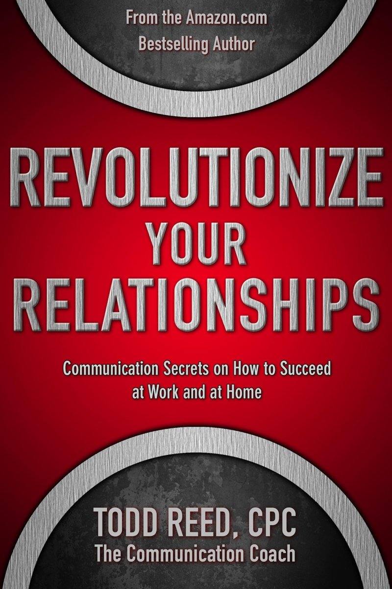 Revolutionize Your Relationships: Communication Secrets on How to Succeed at Work and at Home