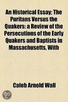 An Historical Essay; The Puritans Versus The Quakers: A Review Of The Persecutions Of The Early Quakers And Baptists In Massachusetts, With