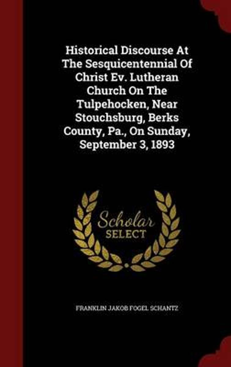 Historical Discourse at the Sesquicentennial of Christ Ev. Lutheran Church on the Tulpehocken, Near Stouchsburg, Berks County, Pa., on Sunday, September 3, 1893