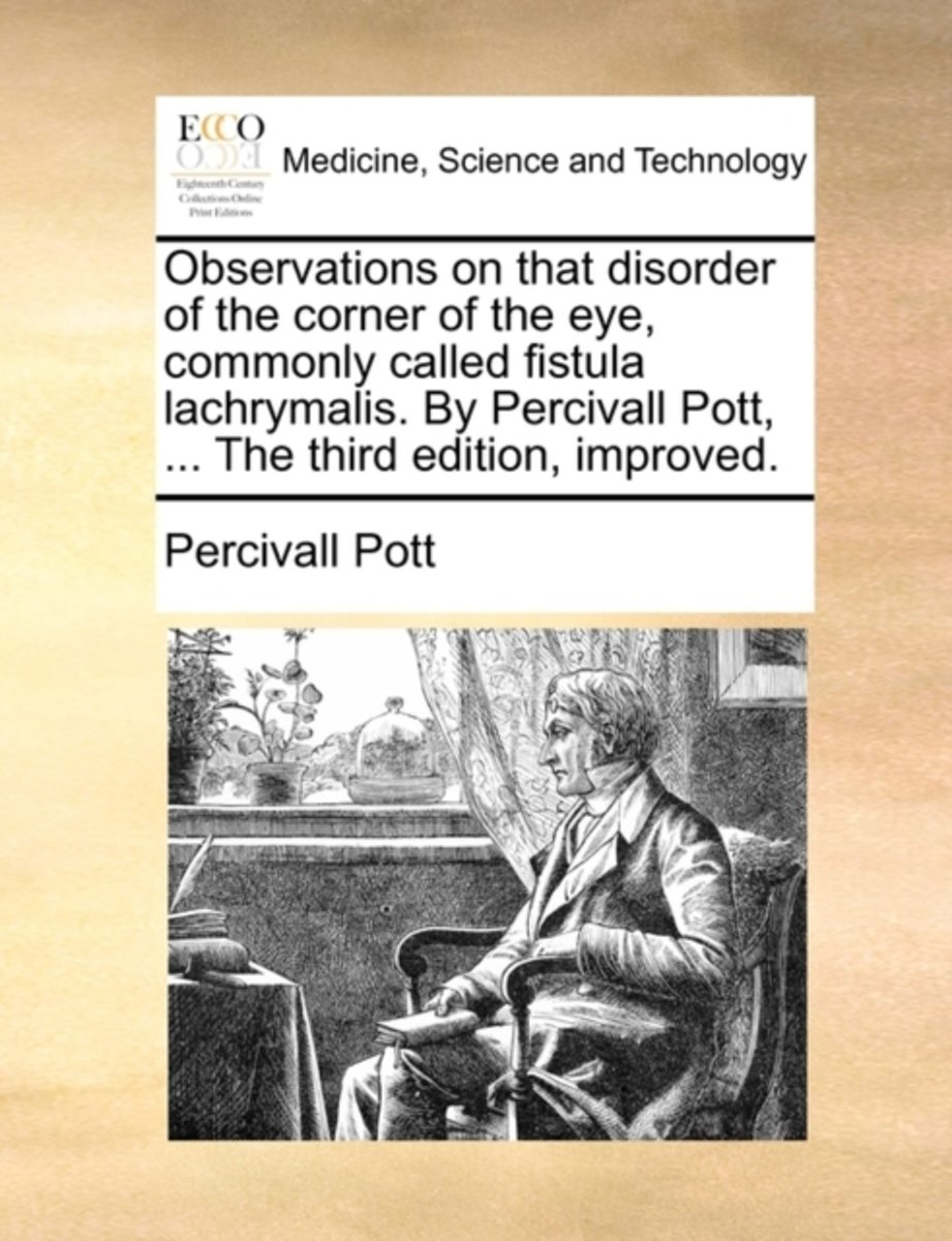 Observations on That Disorder of the Corner of the Eye, Commonly Called Fistula Lachrymalis. by Percivall Pott, ... the Third Edition, Improved