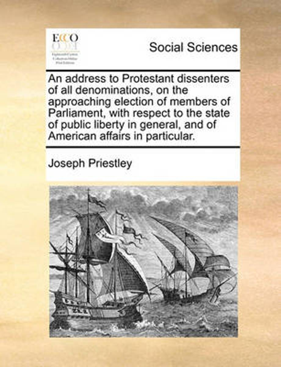 An Address to Protestant Dissenters of All Denominations, on the Approaching Election of Members of Parliament, with Respect to the State of Public Liberty in General, and of American Affairs