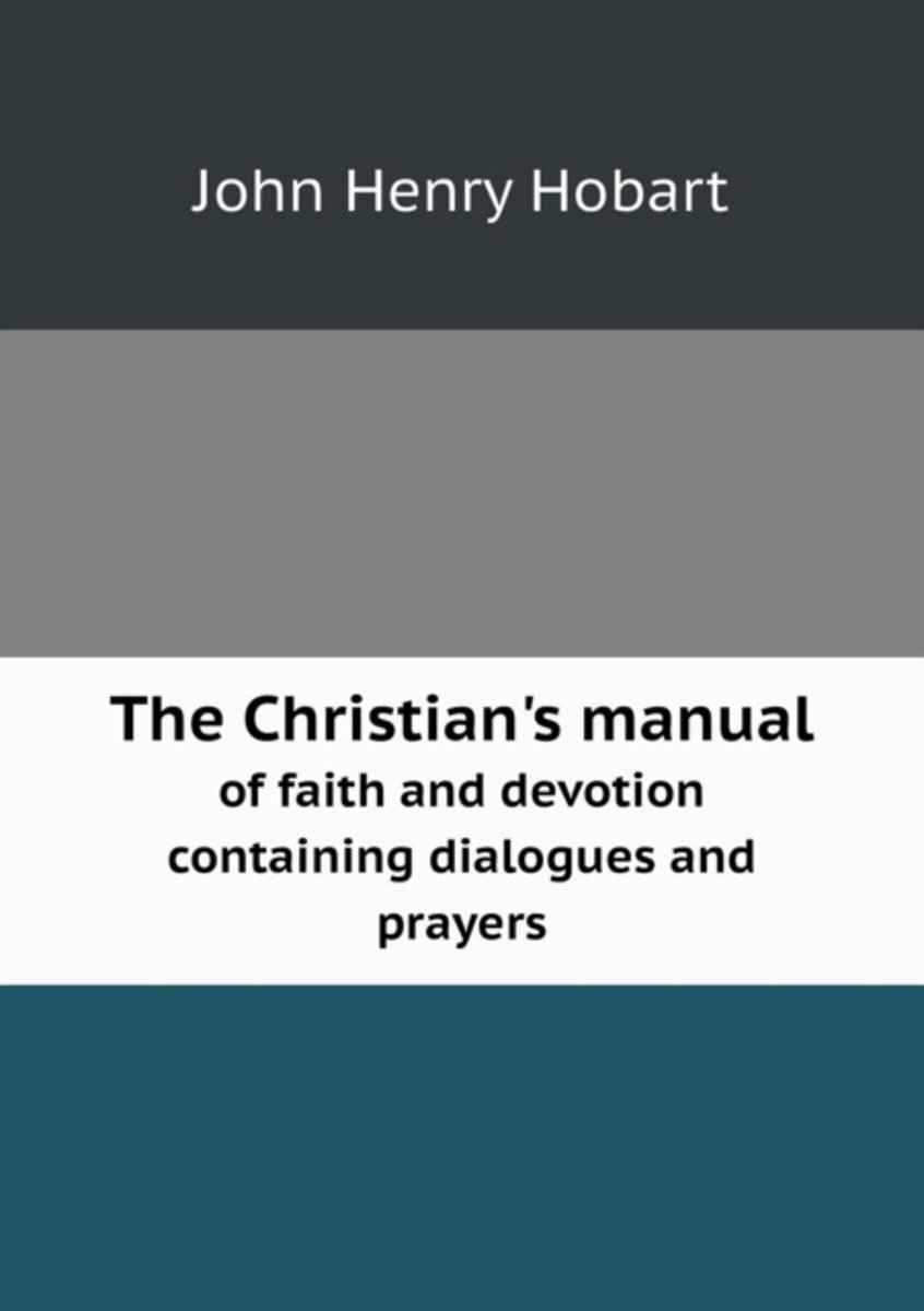 The Christian's Manual of Faith and Devotion Containing Dialogues and Prayers