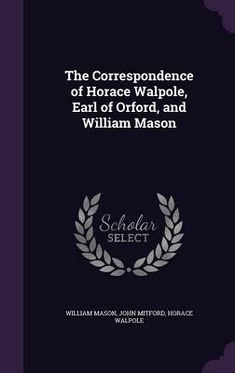 The Correspondence of Horace Walpole, Earl of Orford, and William Mason