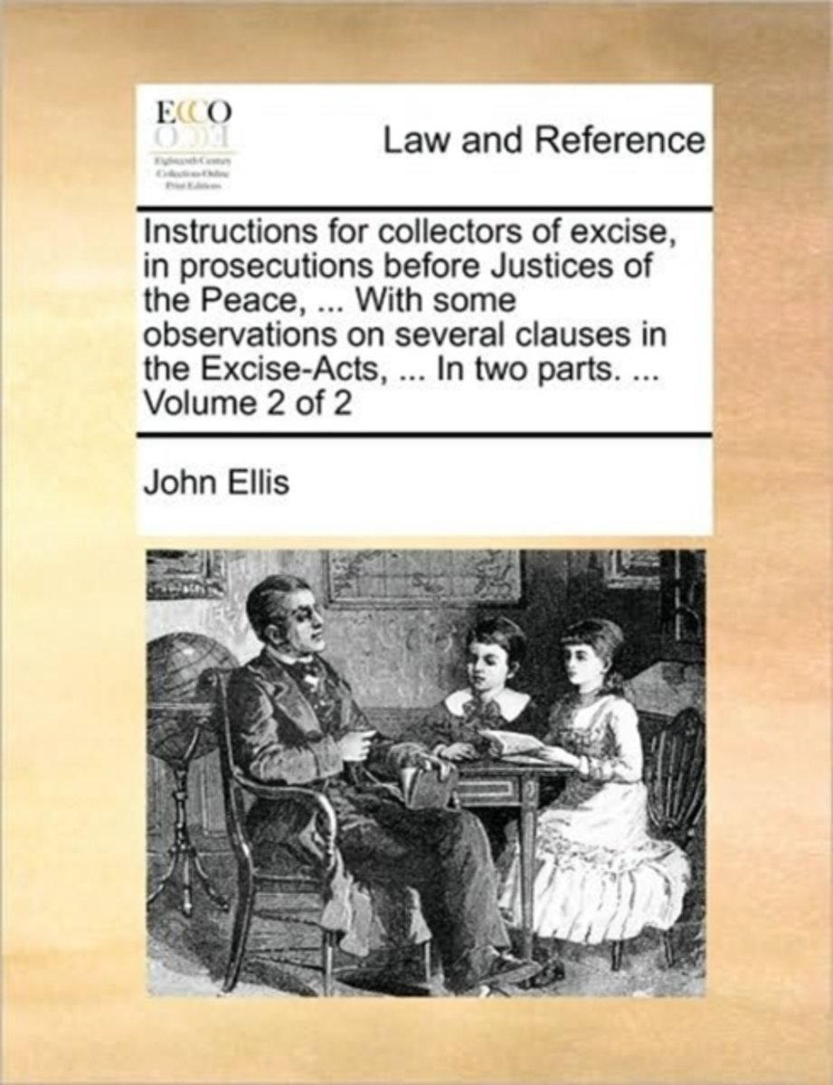 Instructions for Collectors of Excise, in Prosecutions Before Justices of the Peace, ... with Some Observations on Several Clauses in the Excise-Acts, ... in Two Parts. ... Volume 2 of 2