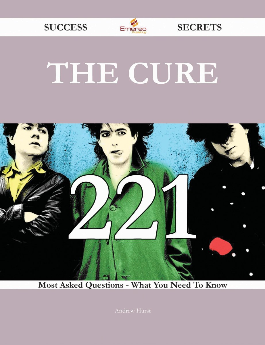 The Cure 221 Success Secrets - 221 Most Asked Questions On The Cure - What You Need To Know