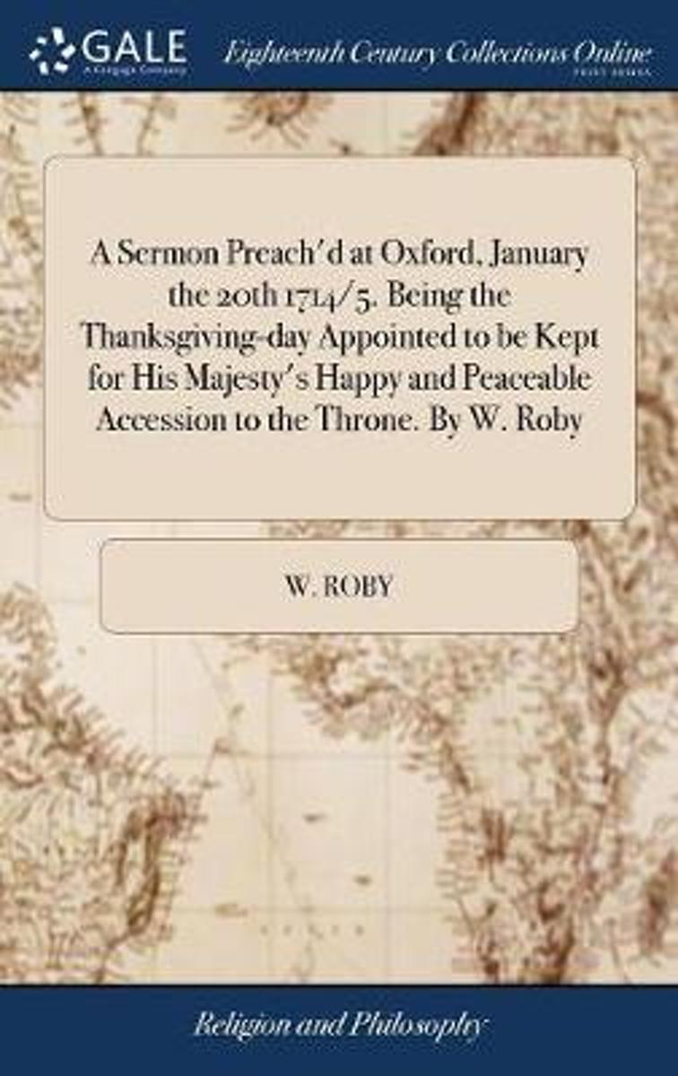 A Sermon Preach'd at Oxford, January the 20th 1714/5. Being the Thanksgiving-Day Appointed to Be Kept for His Majesty's Happy and Peaceable Accession to the Throne. by W. Roby