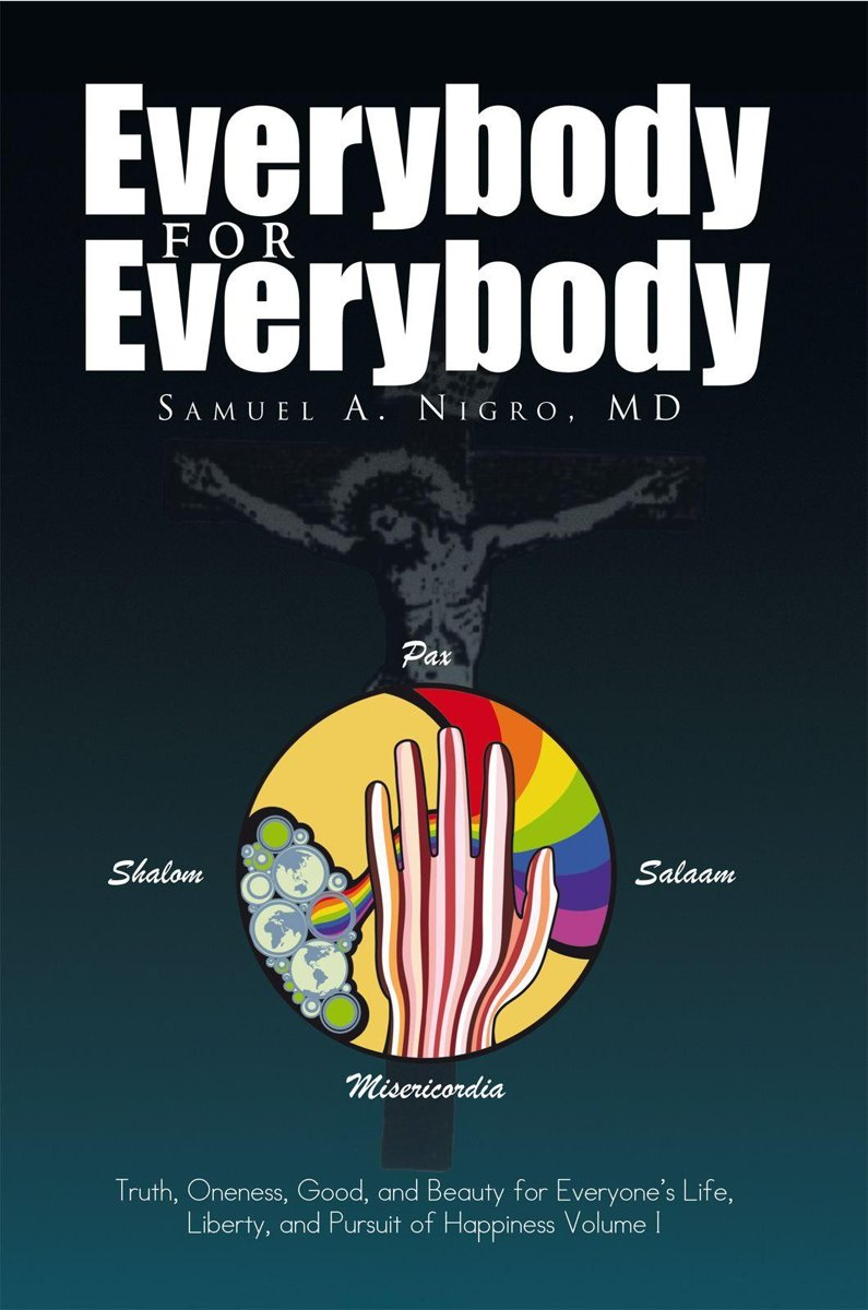 Everybody for Everybody: Truth, Oneness, Good and and Beauty for Everyone's Life, Liberty and Pursuit of Happiness Volume 1