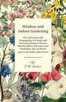 Window and Indoor Gardening - The Cultivation and Propagation of Foliage and Flowering Plants in Rooms, Window Boxes, Balconies and Verandahs; Also on