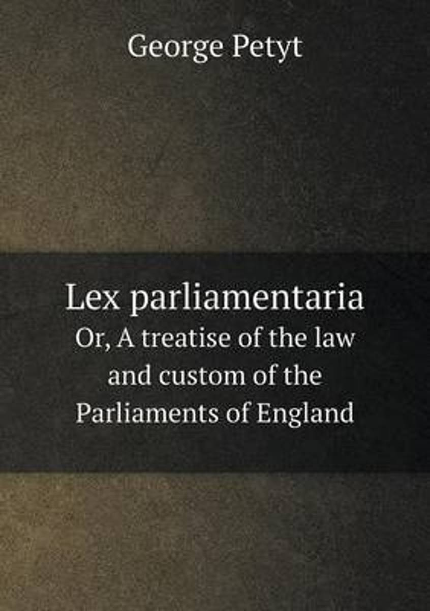 Lex Parliamentaria Or, a Treatise of the Law and Custom of the Parliaments of England