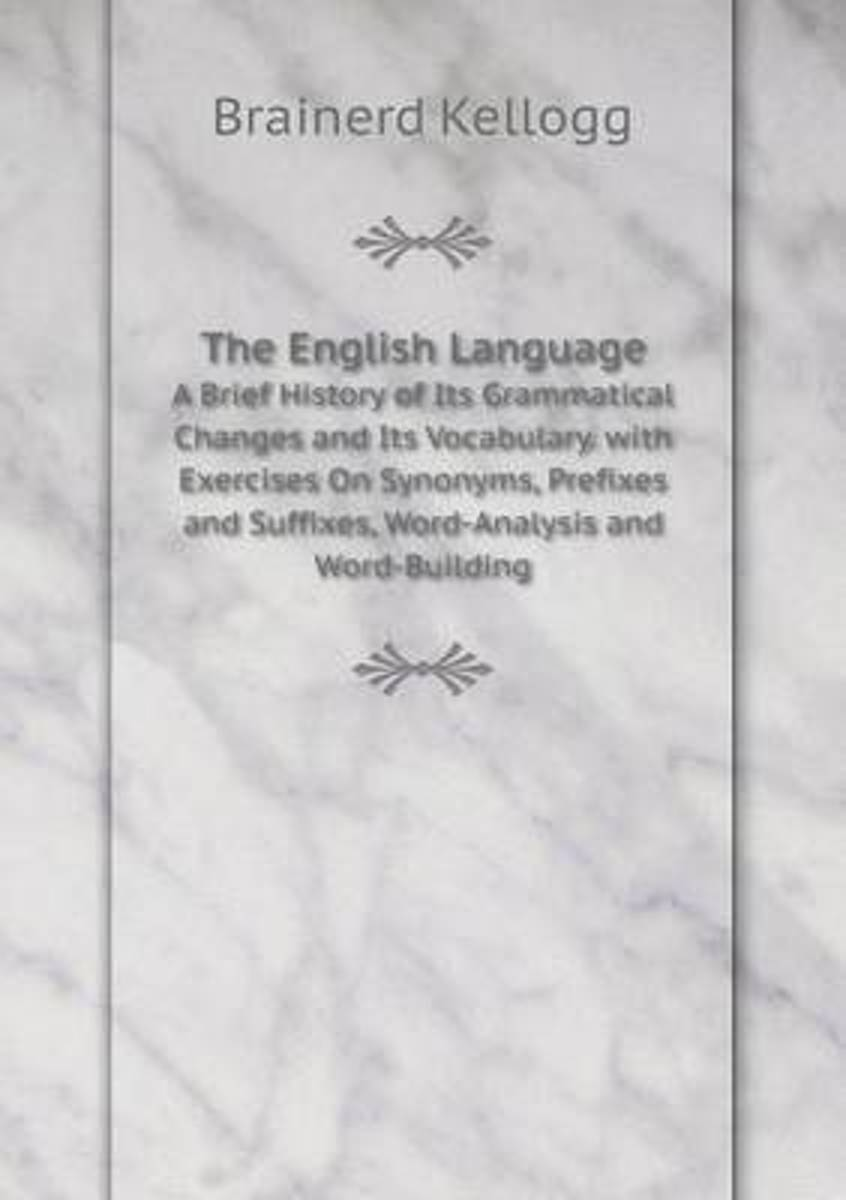 The English Language a Brief History of Its Grammatical Changes and Its Vocabulary. with Exercises on Synonyms, Prefixes and Suffixes, Word-Analysis and Word-Building
