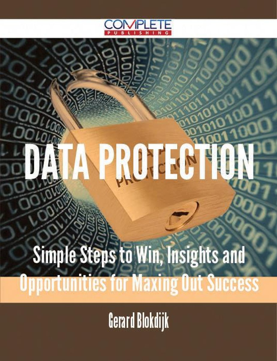 Data Protection - Simple Steps to Win, Insights and Opportunities for Maxing Out Success