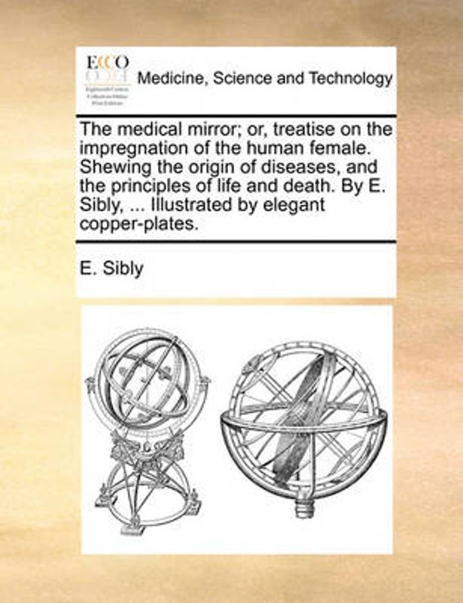 The Medical Mirror; Or, Treatise on the Impregnation of the Human Female. Shewing the Origin of Diseases, and the Principles of Life and Death. by E. Sibly, ... Illustrated by Elegant Copper-