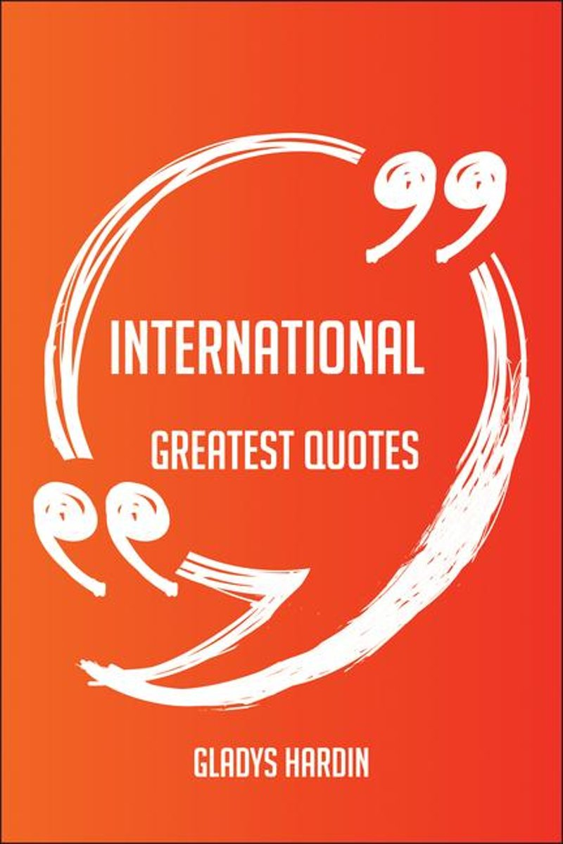 International Greatest Quotes - Quick, Short, Medium Or Long Quotes. Find The Perfect International Quotations For All Occasions - Spicing Up Letters, Speeches, And Everyday Conversations.