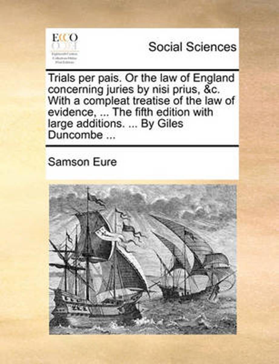 Trials Per Pais. or the Law of England Concerning Juries by Nisi Prius, &C. with a Compleat Treatise of the Law of Evidence, ... the Fifth Edition with Large Additions. ... by Giles Duncombe