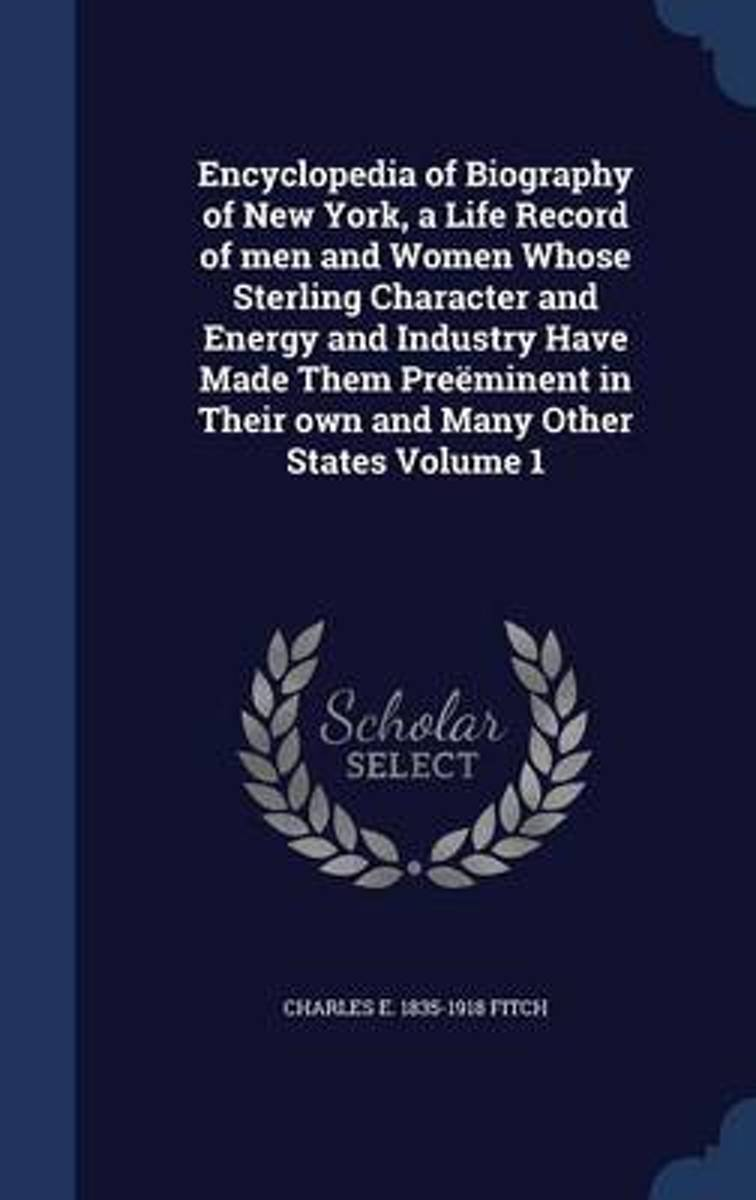Encyclopedia of Biography of New York, a Life Record of Men and Women Whose Sterling Character and Energy and Industry Have Made Them Preeminent in Their Own and Many Other States Volume 1