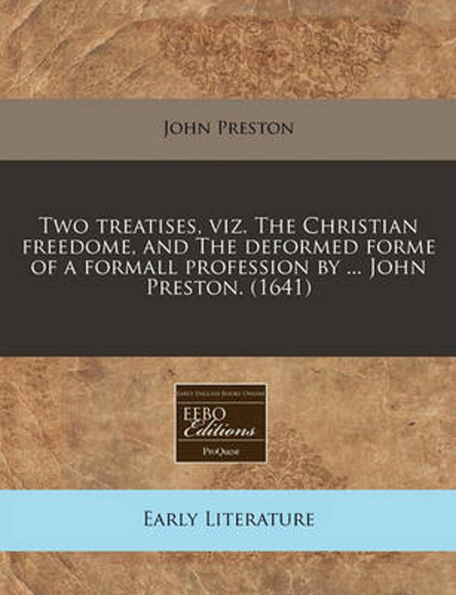 Two Treatises, Viz. the Christian Freedome, and the Deformed Forme of a Formall Profession by ... John Preston. (1641)