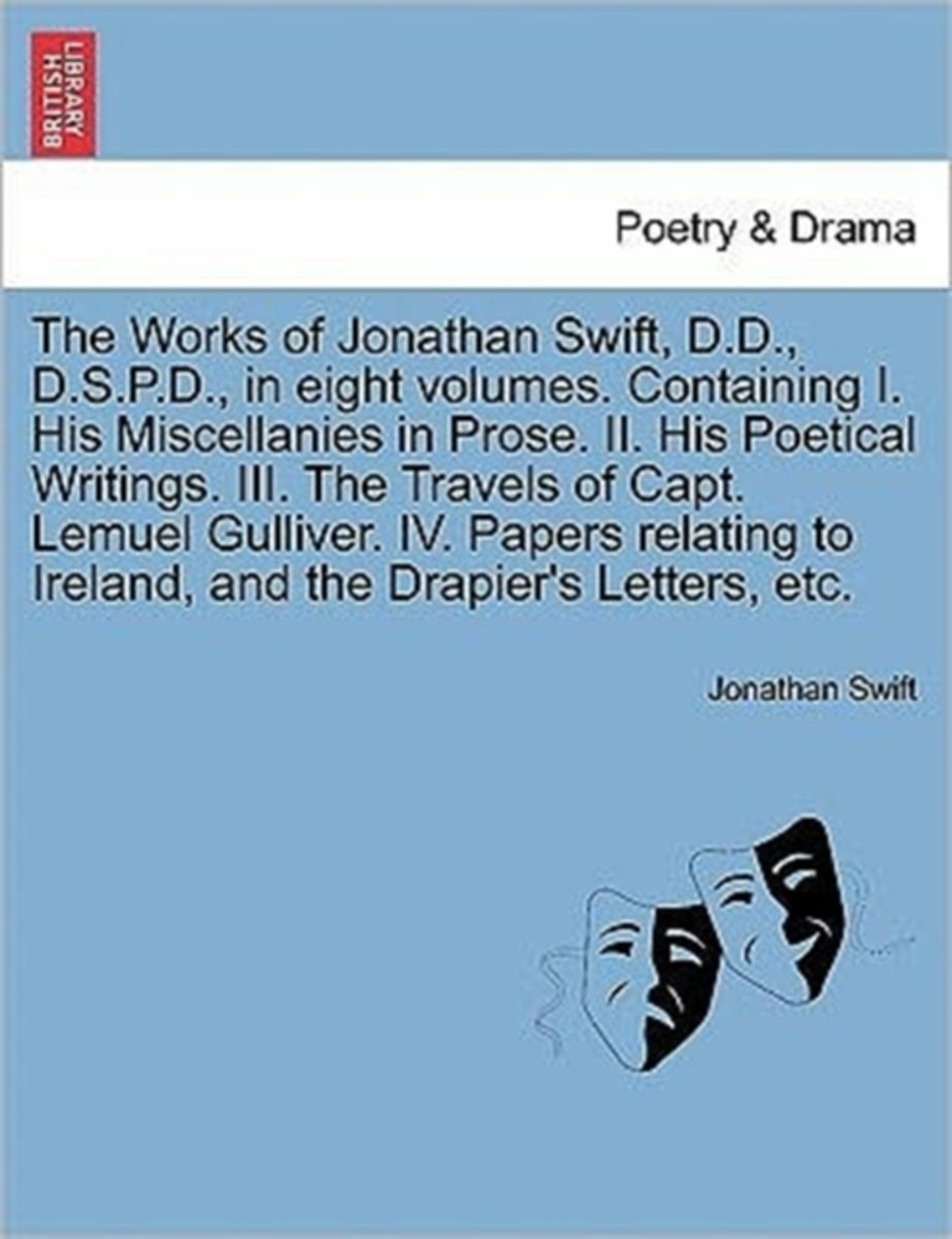 The Works of Jonathan Swift, D.D., D.S.P.D., in Eight Volumes. Containing I. His Miscellanies in Prose. II. His Poetical Writings. III. the Travels of Capt. Lemuel Gulliver. IV. Papers Relati