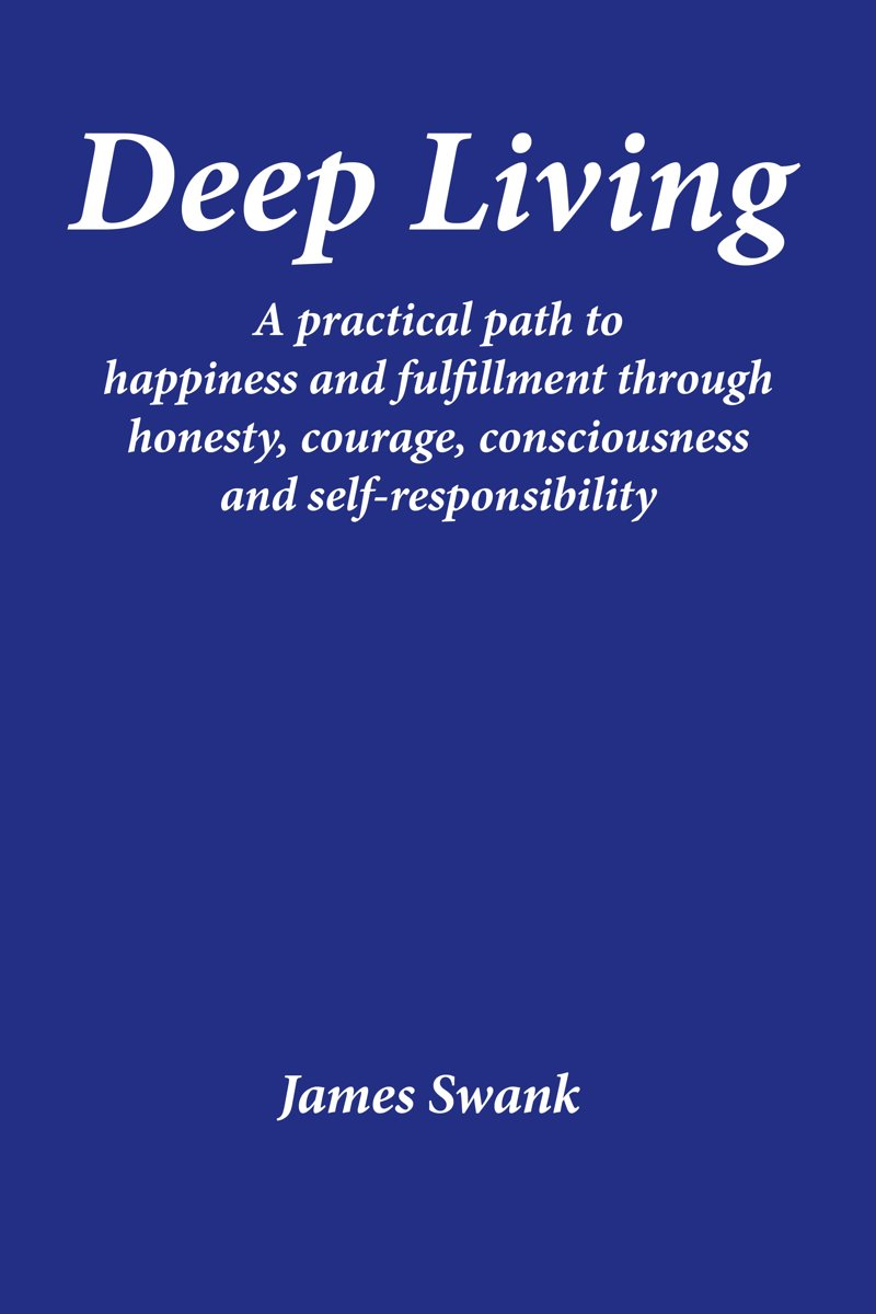 Deep Living: A practical path to happiness and fulfillment through honesty, courage, consciousness, and self-responsibility