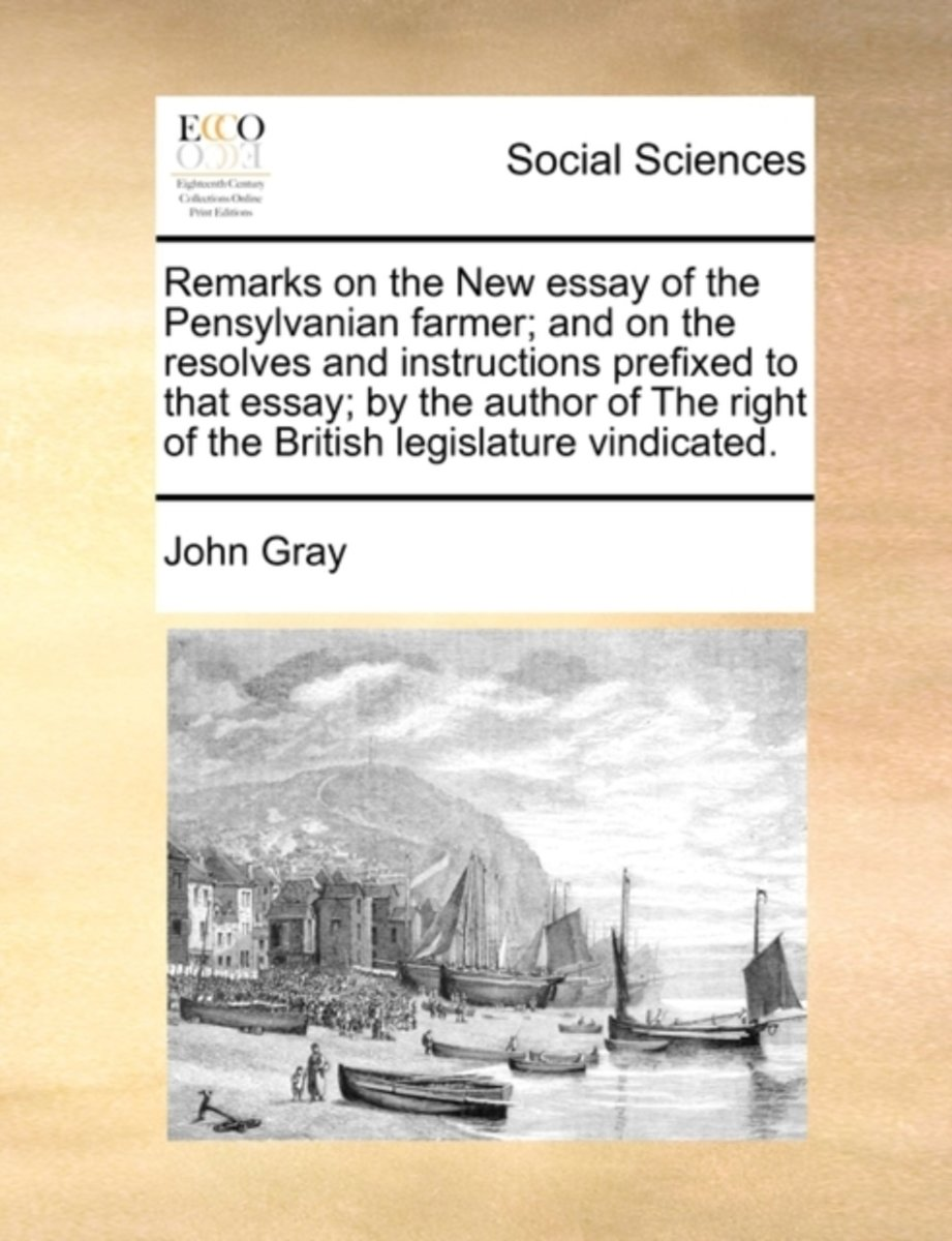 Remarks on the New Essay of the Pensylvanian Farmer; And on the Resolves and Instructions Prefixed to That Essay; By the Author of the Right of the British Legislature Vindicated.