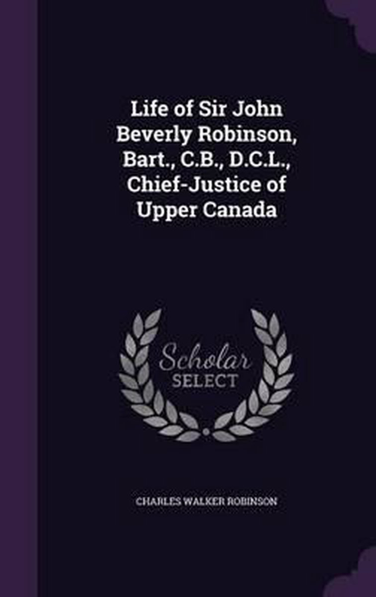 Life of Sir John Beverly Robinson, Bart., C.B., D.C.L., Chief-Justice of Upper Canada