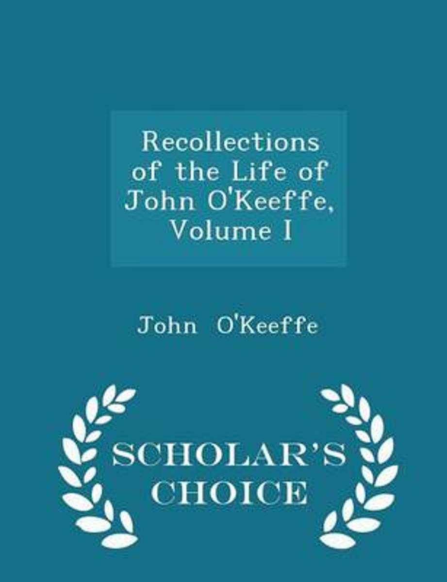 Recollections of the Life of John O'Keeffe, Volume I - Scholar's Choice Edition